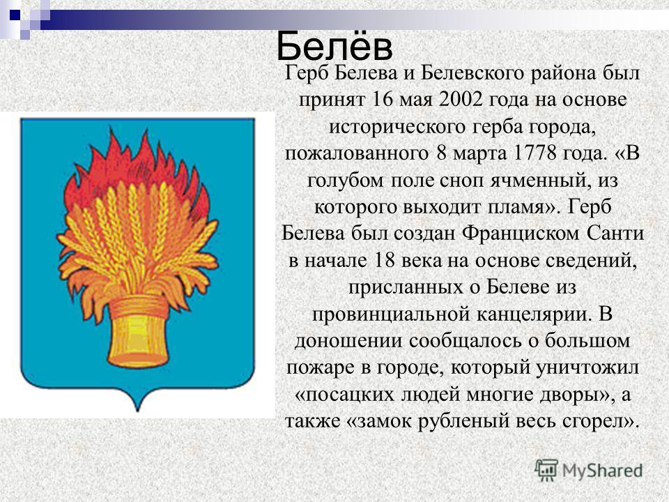 Белёв Герб Белева и Белевского района был принят 16 мая 2002 года на основе исторического герба города, пожалованного 8 марта 1778 года. «В голубом поле сноп ячменный, из которого выходит пламя». Герб Белева был создан Франциском Санти в начале 18 ве