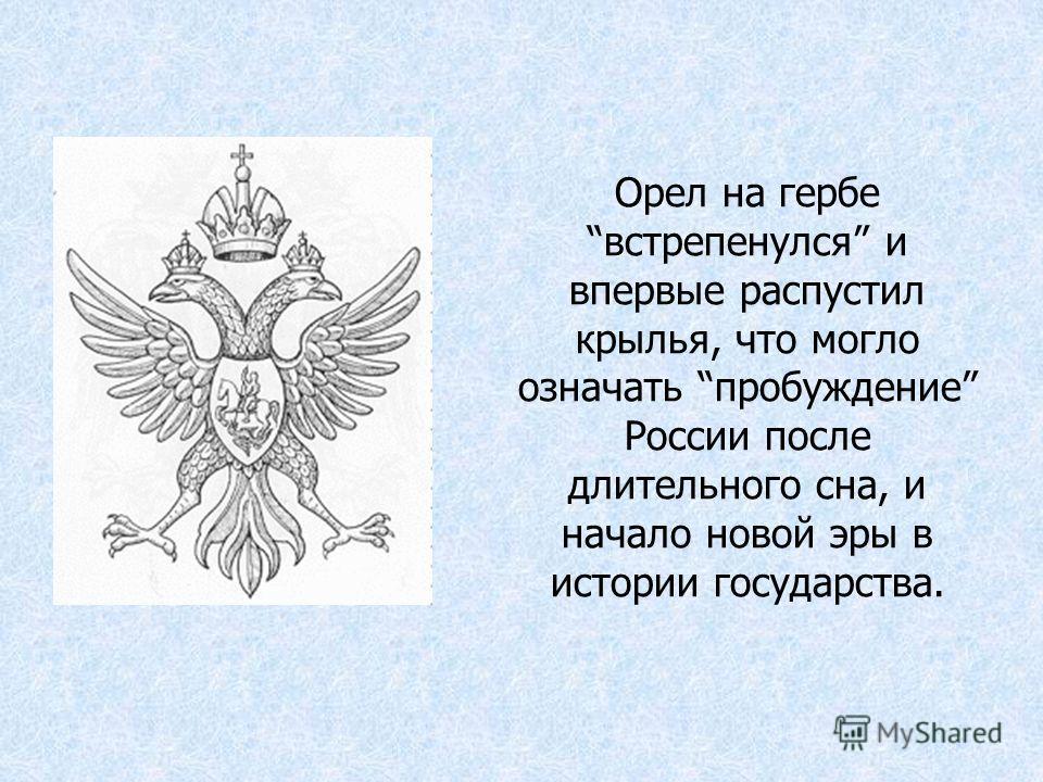 Орел на гербе встрепенулся и впервые распустил крылья, что могло означать пробуждение России после длительного сна, и начало новой эры в истории государства.