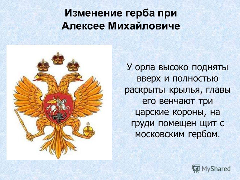 У орла высоко подняты вверх и полностью раскрыты крылья, главы его венчают три царские короны, на груди помещен щит с московским гербом. Изменение герба при Алексее Михайловиче