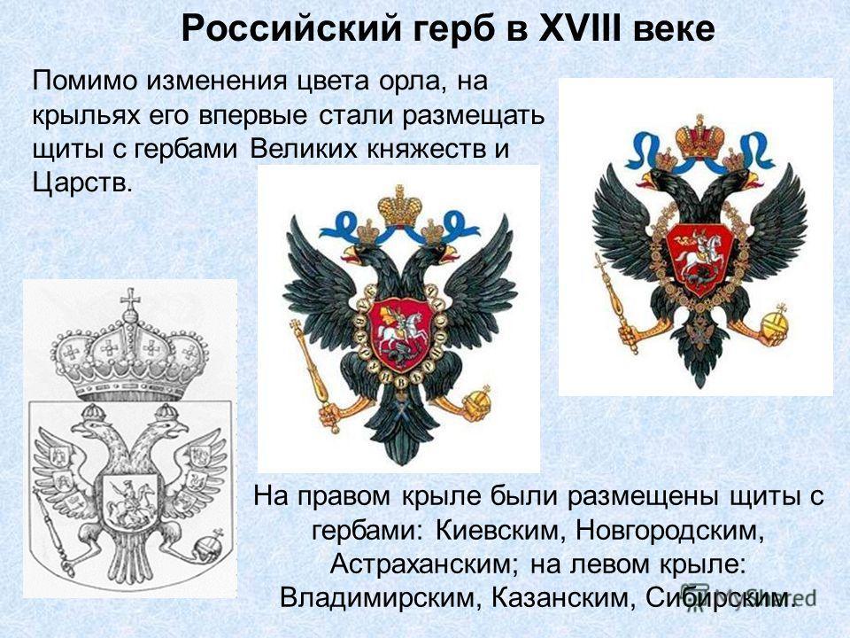 Российский герб в XVIII веке Помимо изменения цвета орла, на крыльях его впервые стали размещать щиты с гербами Великих княжеств и Царств. На правом крыле были размещены щиты с гербами: Киевским, Новгородским, Астраханским; на левом крыле: Владимирск