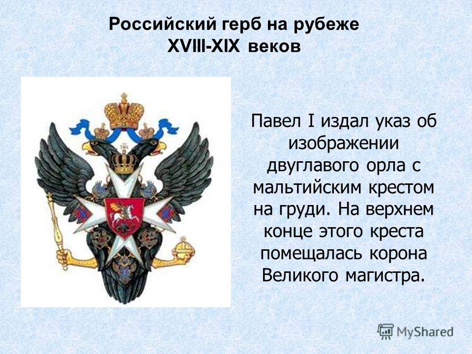 Российский герб на рубеже XVIII-XIX веков Павел I издал указ об изображении двуглавого орла с мальтийским крестом на груди. На верхнем конце этого креста помещалась корона Великого магистра.