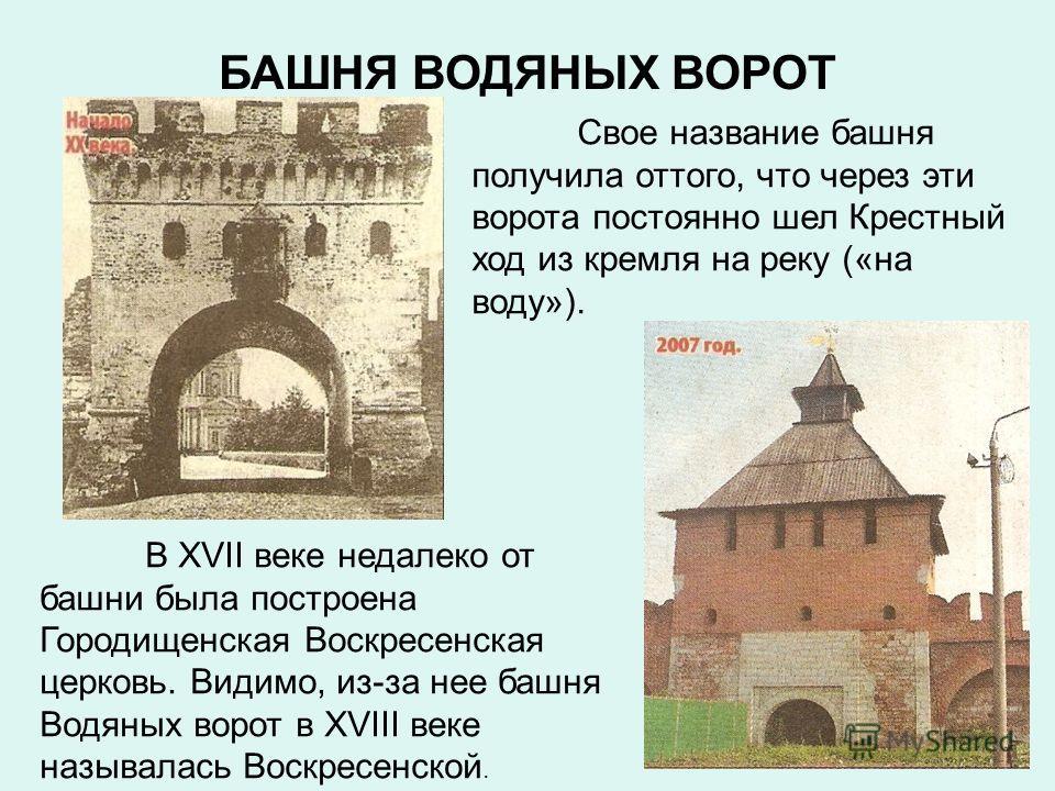 БАШНЯ ВОДЯНЫХ ВОРОТ Свое название башня получила оттого, что через эти ворота постоянно шел Крестный ход из кремля на реку («на воду»). В XVII веке недалеко от башни была построена Городищенская Воскресенская церковь. Видимо, из-за нее башня Водяных