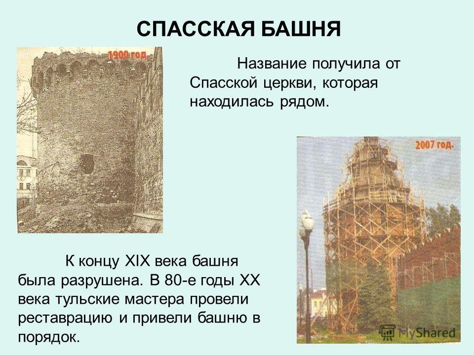 СПАССКАЯ БАШНЯ Название получила от Спасской церкви, которая находилась рядом. К концу XIX века башня была разрушена. В 80-е годы XX века тульские мастера провели реставрацию и привели башню в порядок.