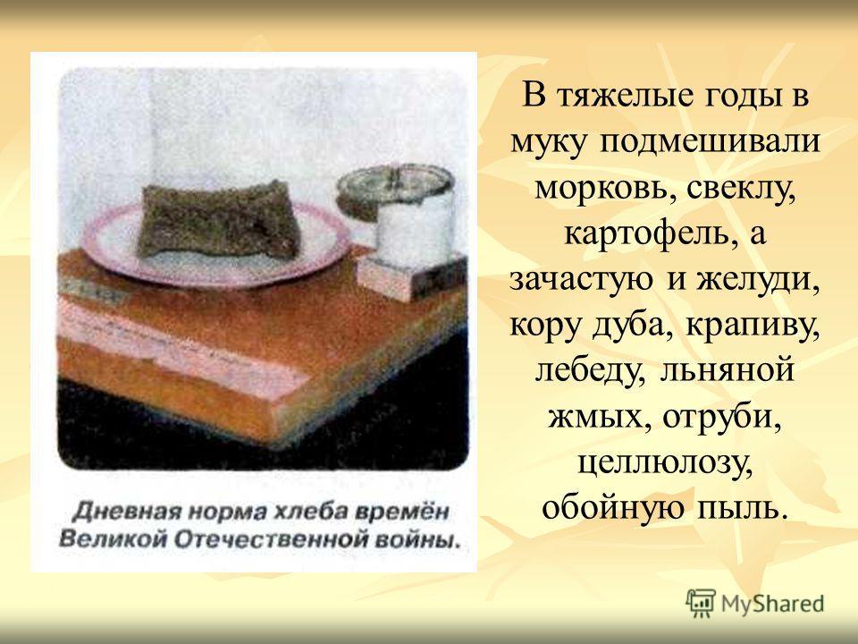 В тяжелые годы в муку подмешивали морковь, свеклу, картофель, а зачастую и желуди, кору дуба, крапиву, лебеду, льняной жмых, отруби, целлюлозу, обойную пыль.