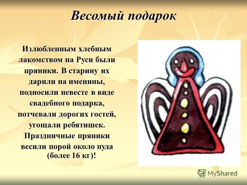 Излюбленным хлебным лакомством на Руси были пряники. В старину их дарили на именины, подносили невесте в виде свадебного подарка, потчевали дорогих гостей, угощали ребятишек. Праздничные пряники весили порой около пуда (более 16 кг)! Весомый подарок