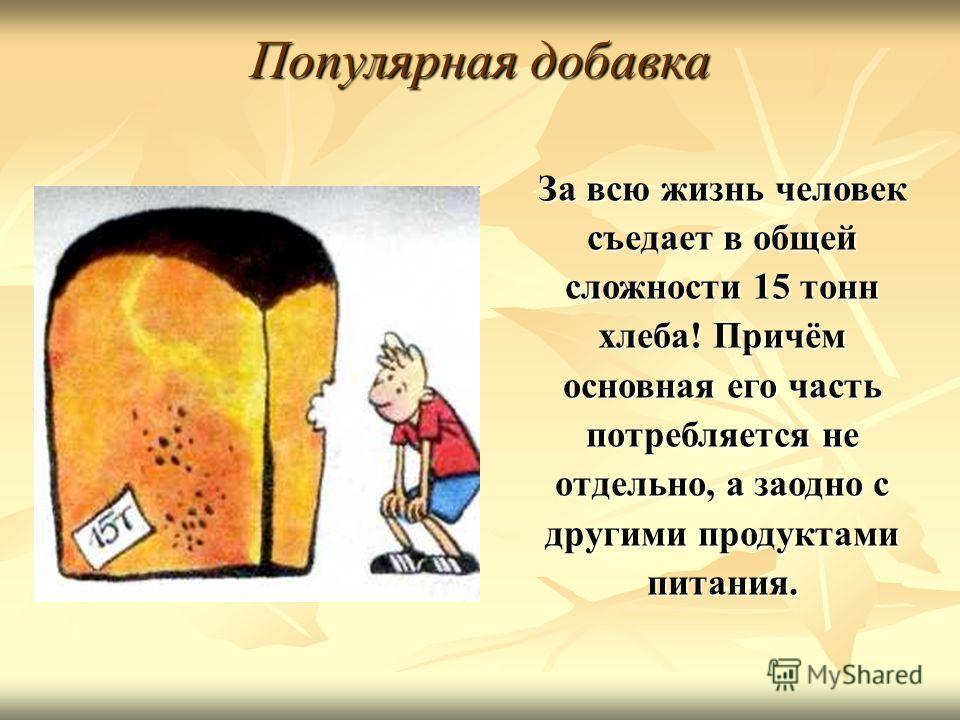 Популярная добавка За всю жизнь человек съедает в общей сложности 15 тонн хлеба! Причём основная его часть потребляется не отдельно, а заодно с другими продуктами питания.