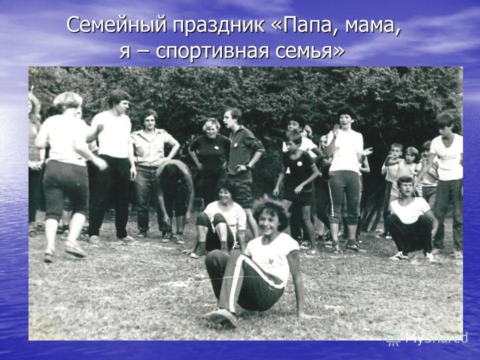 Семейный праздник «Папа, мама, я – спортивная семья» Семейный праздник «Папа, мама, я – спортивная семья»