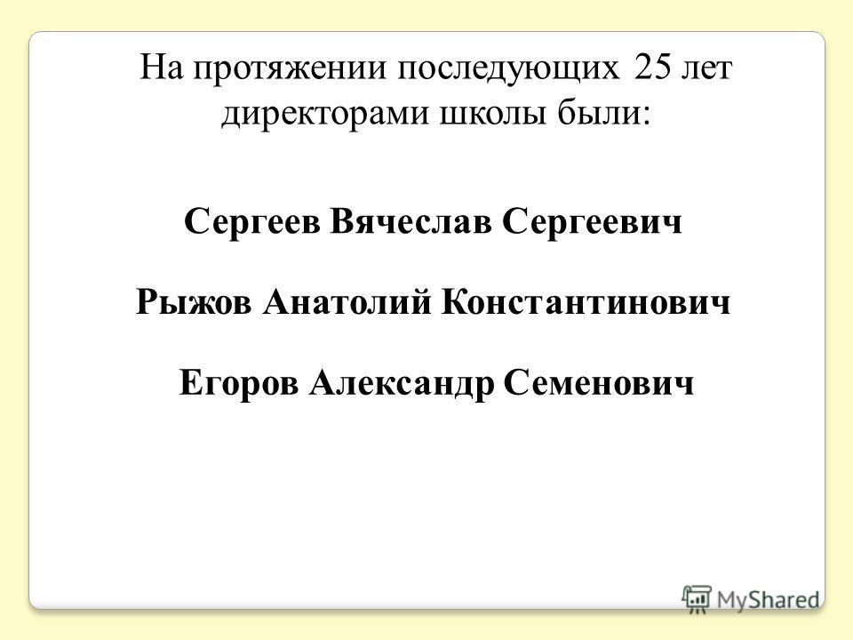 На протяжении последующих 25 лет директорами школы были: Сергеев Вячеслав Сергеевич Рыжов Анатолий Константинович Егоров Александр Семенович