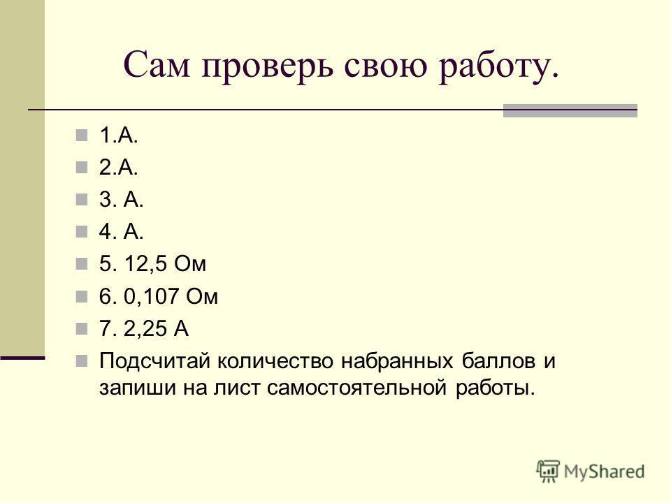 Сам проверь свою работу. 1.А. 2.А. 3. А. 4. А. 5. 12,5 Ом 6. 0,107 Ом 7. 2,25 А Подсчитай количество набранных баллов и запиши на лист самостоятельной работы.