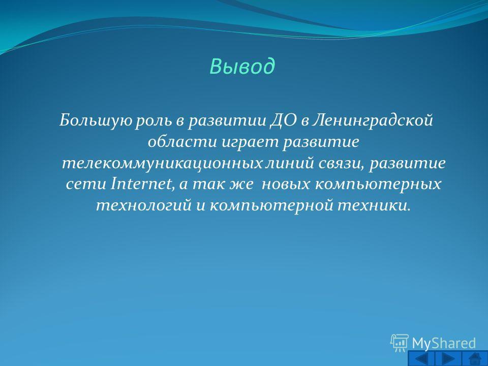 Вывод Большую роль в развитии ДО в Ленинградской области играет развитие телекоммуникационных линий связи, развитие сети Internet, а так же новых компьютерных технологий и компьютерной техники.