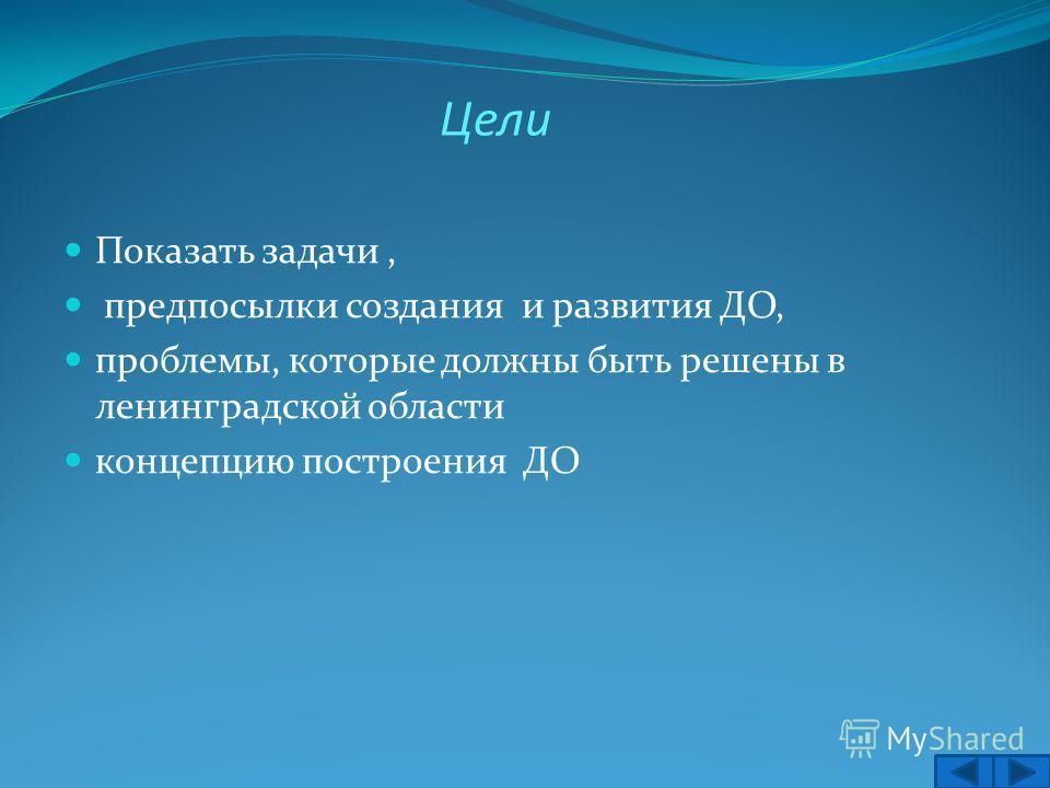 Цели Показать задачи, предпосылки создания и развития ДО, проблемы, которые должны быть решены в ленинградской области концепцию построения ДО 2