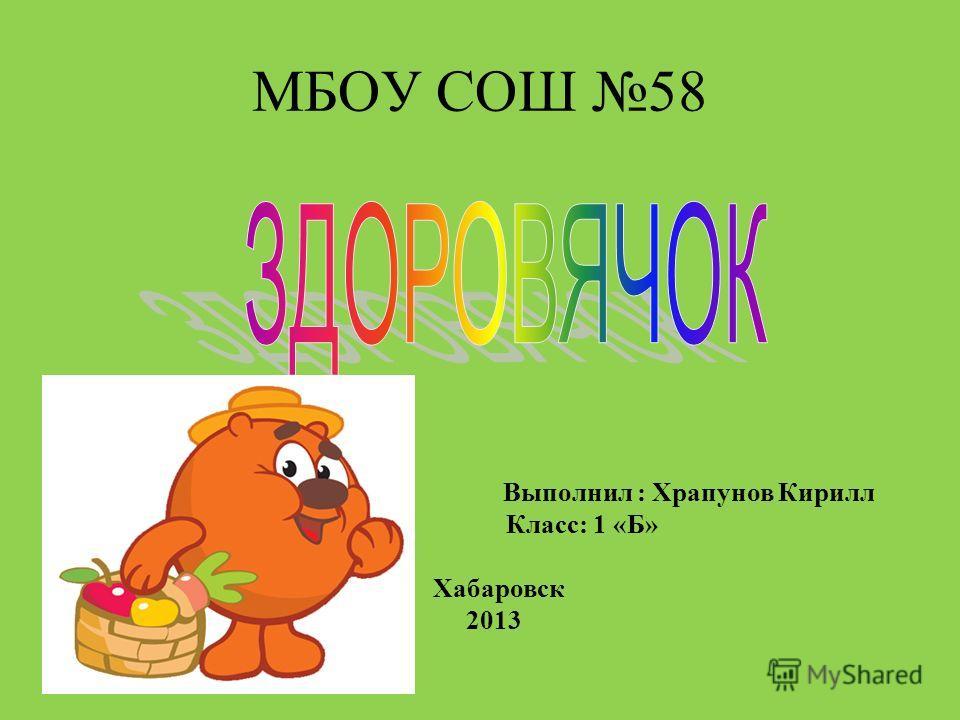 МБОУ СОШ 58 Выполнил : Храпунов Кирилл Класс: 1 «Б» Хабаровск 2013