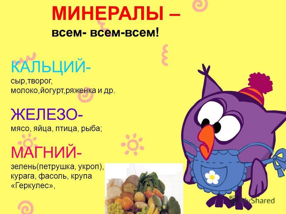 МИНЕРАЛЫ – всем- всем-всем! КАЛЬЦИЙ- сыр,творог, молоко,йогурт,ряженка и др. ЖЕЛЕЗО- мясо, яйца, птица, рыба; МАГНИЙ- зелень(петрушка, укроп), курага, фасоль, крупа «Геркулес»,