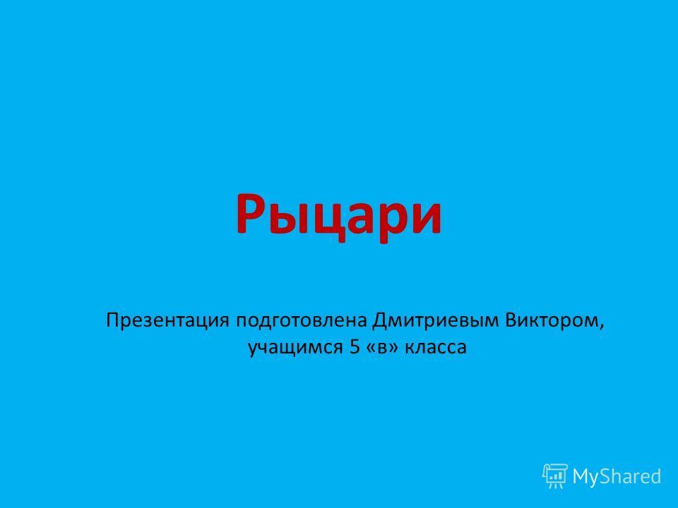 Рыцари Презентация подготовлена Дмитриевым Виктором, учащимся 5 «в» класса