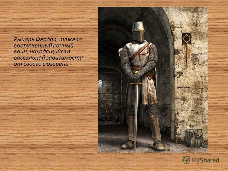 Рыцарь Феодал, тяжело вооруженный конный воин, находящийся в вассальной зависимости от своего сюзерена