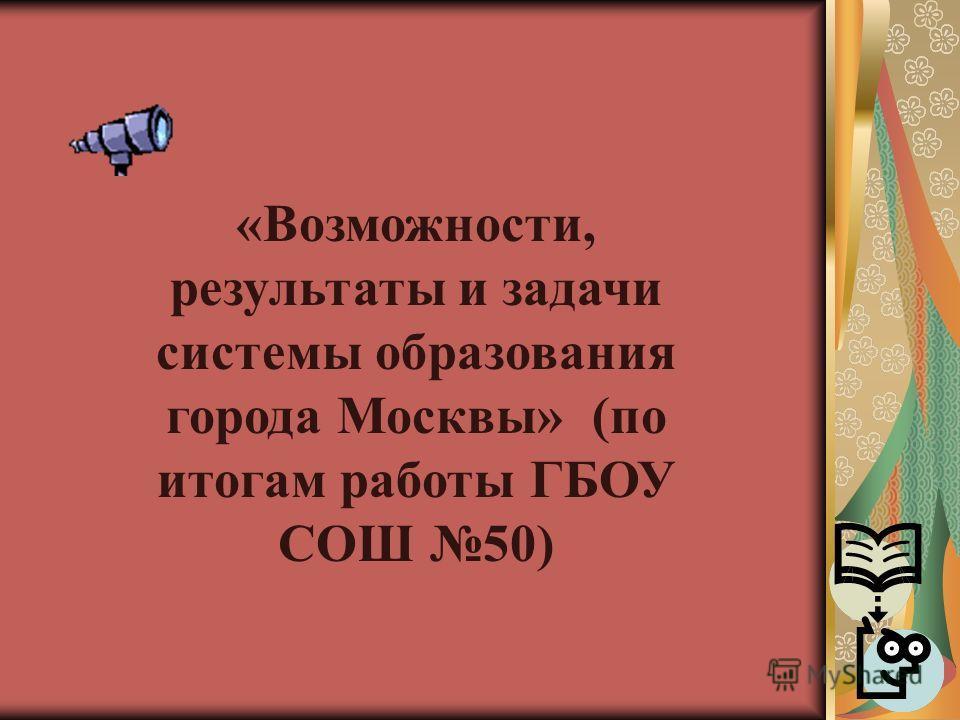 «Возможности, результаты и задачи системы образования города Москвы» (по итогам работы ГБОУ СОШ 50)