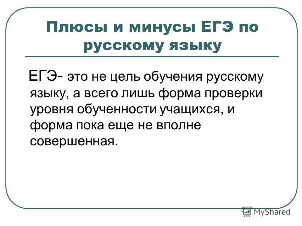 Плюсы и минусы ЕГЭ по русскому языку ЕГЭ - это не цель обучения русскому языку, а всего лишь форма проверки уровня обученности учащихся, и форма пока еще не вполне совершенная.