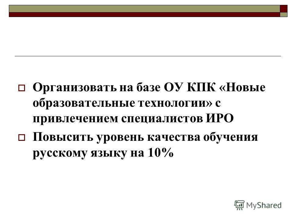 Организовать на базе ОУ КПК «Новые образовательные технологии» с привлечением специалистов ИРО Повысить уровень качества обучения русскому языку на 10%