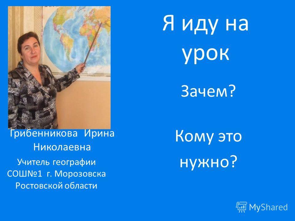 Я иду на урок Зачем? Кому это нужно? Грибенникова Ирина Николаевна Учитель географии СОШ1 г. Морозовска Ростовской области