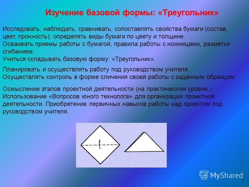 Изучение базовой формы: «Треугольник» Исследовать, наблюдать, сравнивать, сопоставлять свойства бумаги (состав, цвет, прочность); определять виды бумаги по цвету и толщине. Осваивать приемы работы с бумагой, правила работы с ножницами, разметки сгиба