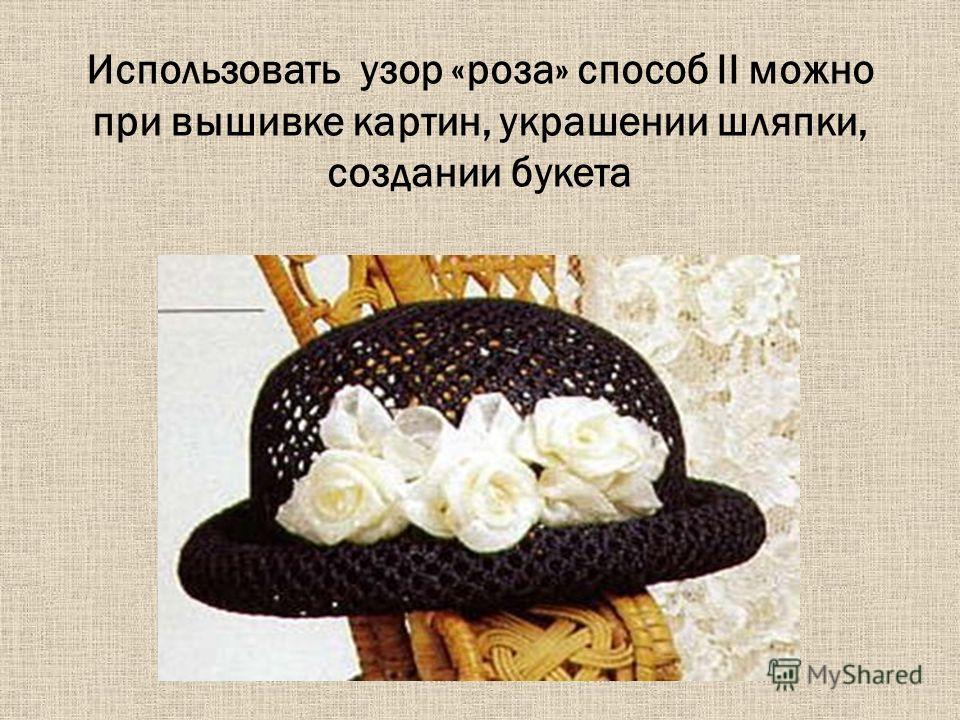 Использовать узор «роза» способ II можно при вышивке картин, украшении шляпки, создании букета