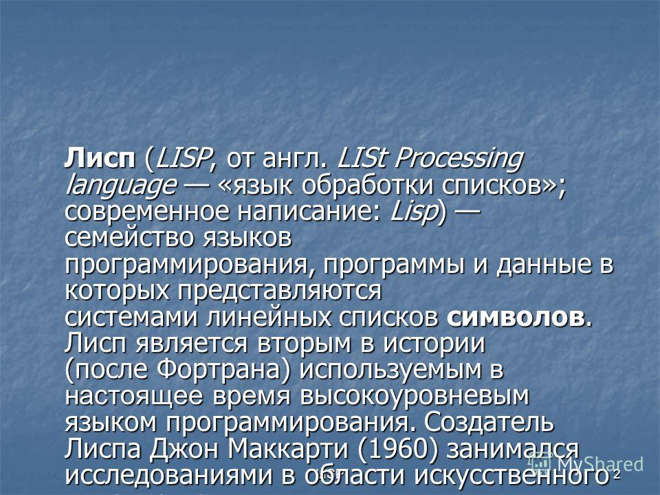 LISP2 Лисп (LISP, от англ. LISt Processing language «язык обработки списков»; современное написание: Lisp) семейство языков программирования, программы и данные в которых представляются системами линейных списков символов. Лисп является вторым в исто