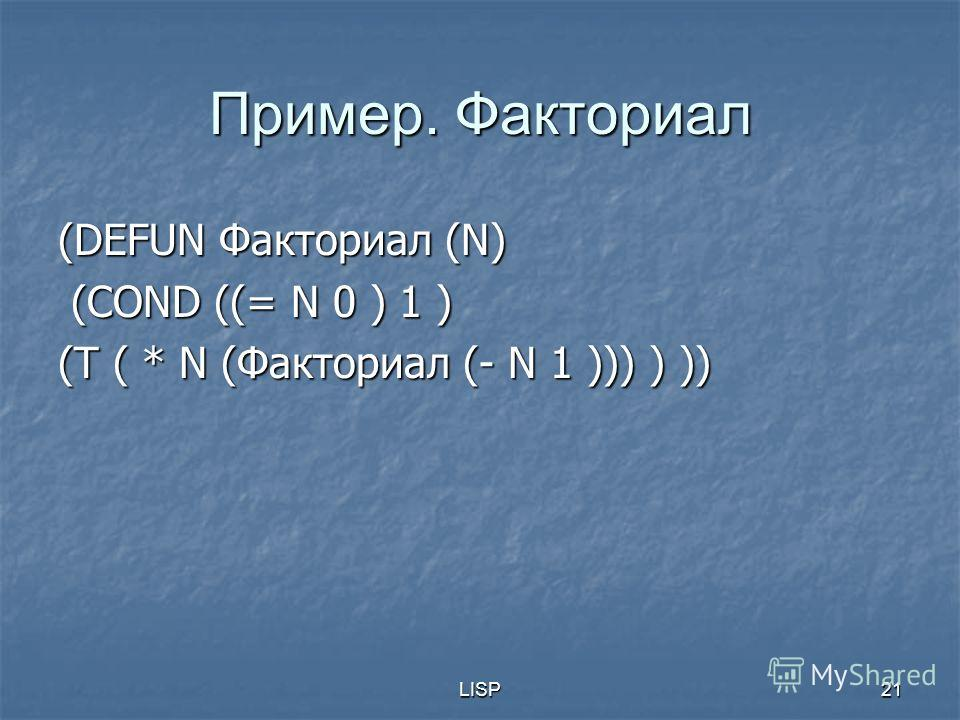 LISP21 Пример. Факториал (DEFUN Факториал (N) (COND ((= N 0 ) 1 ) (COND ((= N 0 ) 1 ) (T ( * N (Факториал (- N 1 ))) ) ))