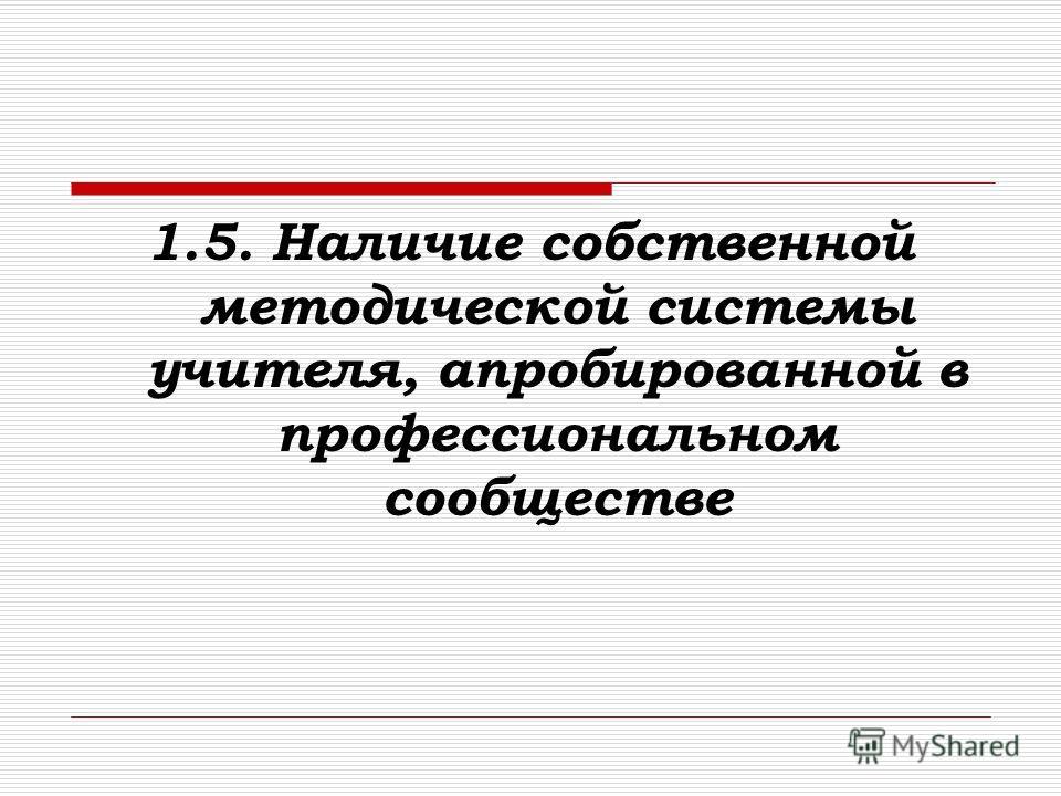 1.5. Наличие собственной методической системы учителя, апробированной в профессиональном сообществе