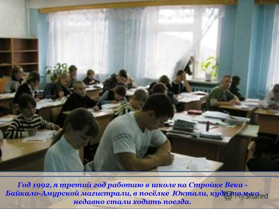 Год 1992, я третий год работаю в школе на Стройке Века - Байкало-Амурской магистрали, в посёлке Юктали, куда только недавно стали ходить поезда.