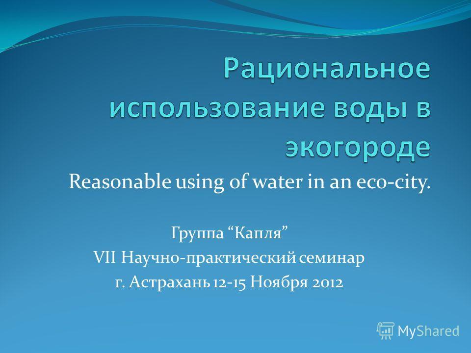 Reasonable using оf water in an eco-city. Группа Капля VII Научно-практический семинар г. Астрахань 12-15 Ноября 2012