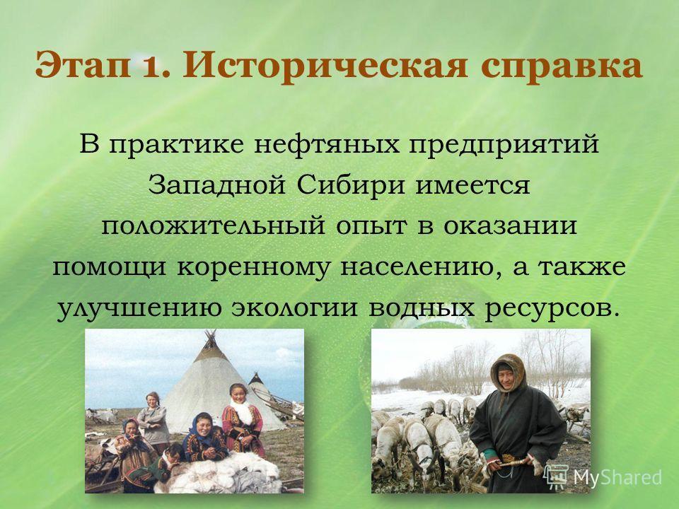 Этап 1. Историческая справка В практике нефтяных предприятий Западной Сибири имеется положительный опыт в оказании помощи коренному населению, а также улучшению экологии водных ресурсов.