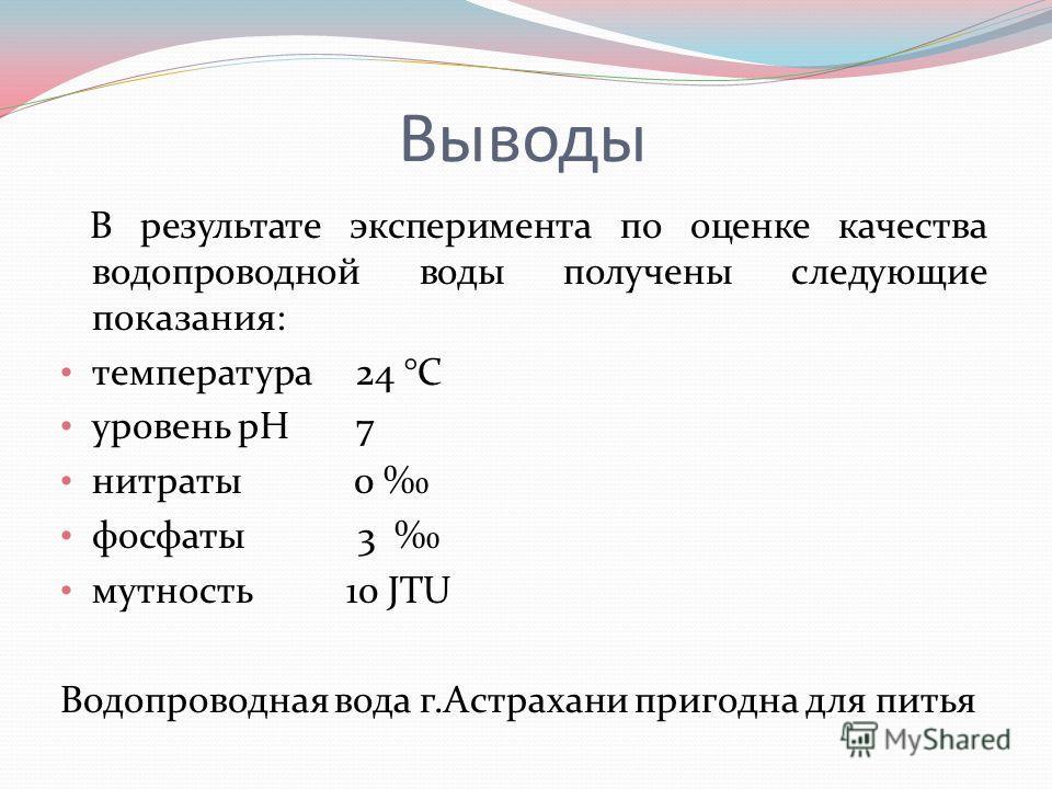 Выводы В результате эксперимента по оценке качества водопроводной воды получены следующие показания: температура 24 °C уровень pH 7 нитраты 0 фосфаты 3 мутность 10 JTU Водопроводная вода г.Астрахани пригодна для питья