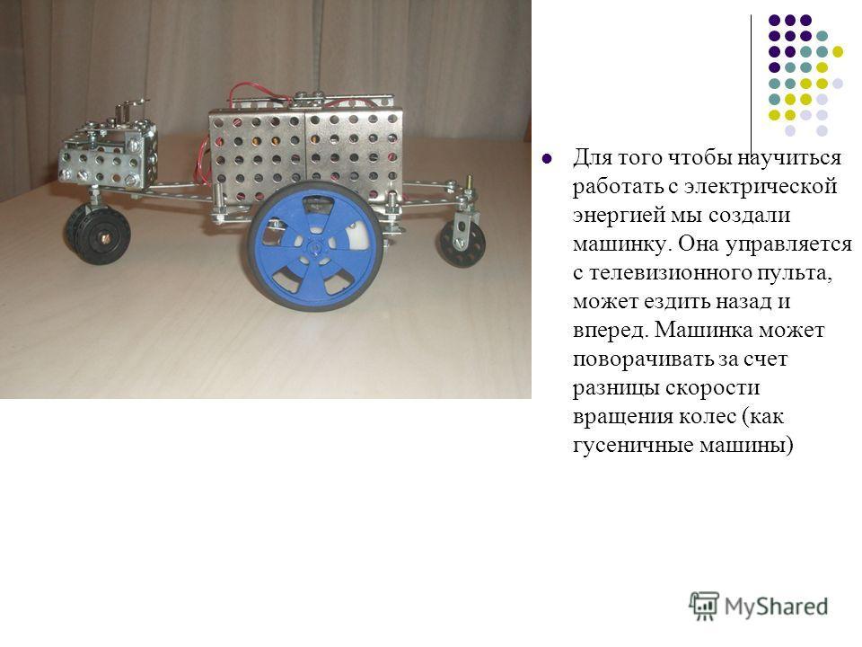 Для того чтобы научиться работать с электрической энергией мы создали машинку. Она управляется с телевизионного пульта, может ездить назад и вперед. Машинка может поворачивать за счет разницы скорости вращения колес (как гусеничные машины)