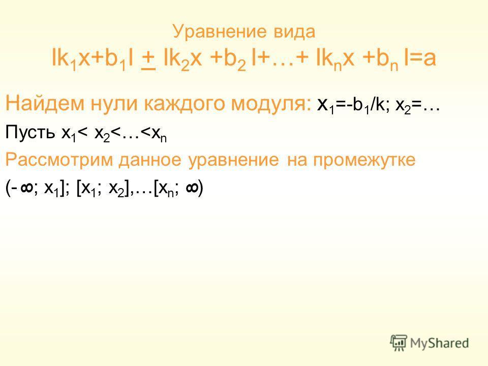 Уравнение вида Ik 1 x+b 1 I + Ik 2 x +b 2 I+…+ Ik n x +b n I=a Найдем нули каждого модуля: x 1 =-b 1 /k; x 2 =… Пусть x 1 < x 2