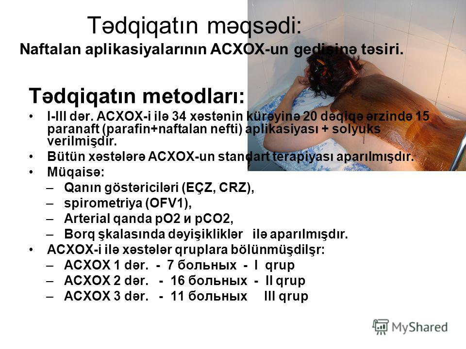 Tədqiqatın məqsədi: Naftalan aplikasiyalarının ACXOX-un gedişinə təsiri. Tədqiqatın metodları: I-III dər. ACXOX-i ilə 34 xəstənin kürəyinə 20 dəqiqə ərzində 15 paranaft (parafin+naftalan nefti) aplikasiyası + solyuks verilmişdir. Bütün xəstələrə ACXO