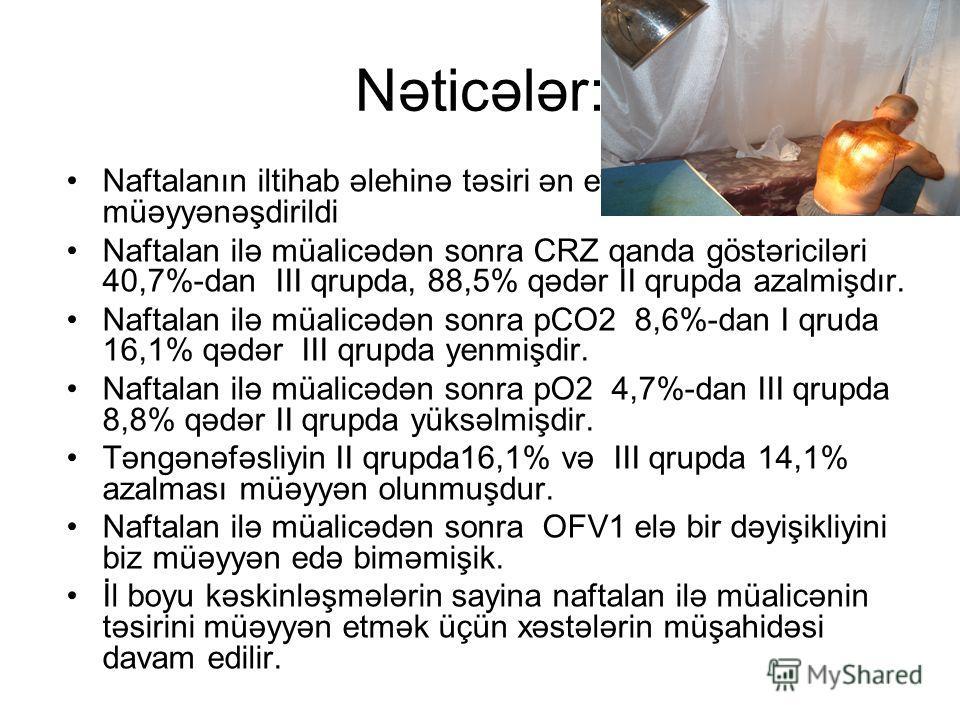 Nəticələr: Naftalanın iltihab əlehinə təsiri ən effektli müəyyənəşdirildi Naftalan ilə müalicədən sonra CRZ qanda göstəriciləri 40,7%-dan III qrupda, 88,5% qədər II qrupda azalmişdır. Naftalan ilə müalicədən sonra рCO2 8,6%-dan I qruda 16,1% qədər II