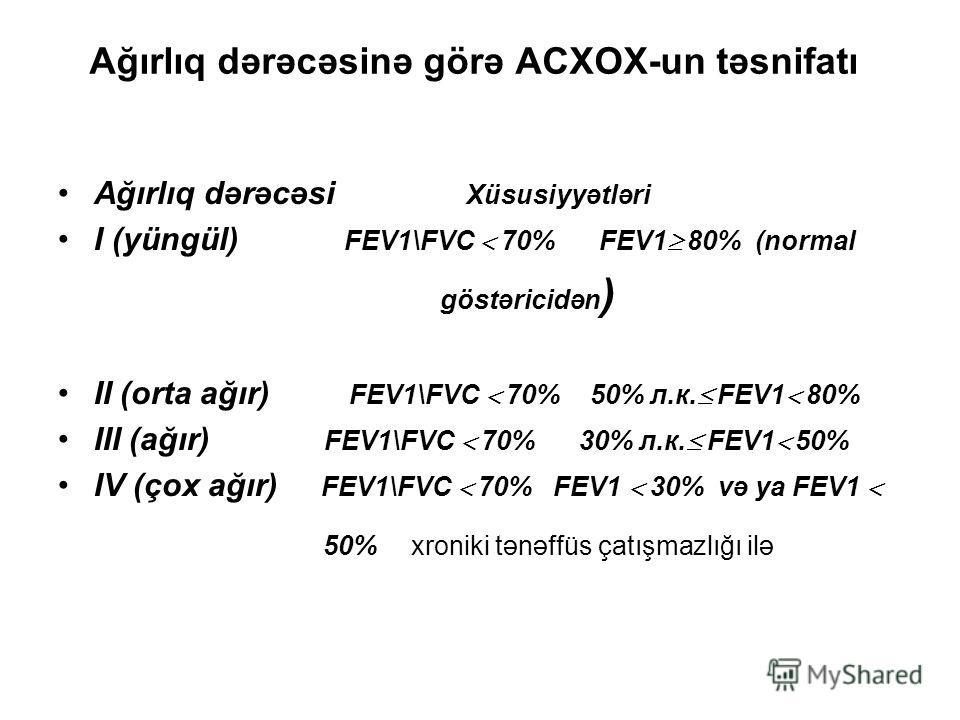 Ağırlıq dərəcəsinə görə ACXOX-un təsnifatı Ağırlıq dərəcəsi Xüsusiyyətləri I (yüngül) FEV1\FVC 70% FEV1 80% (normal göstəricidən ) II (orta ağır) FEV1\FVC 70% 50% л.к. FEV1 80% III (ağır) FEV1\FVC 70% 30% л.к. FEV1 50% IV (çox ağır) FEV1\FVC 70% FEV1
