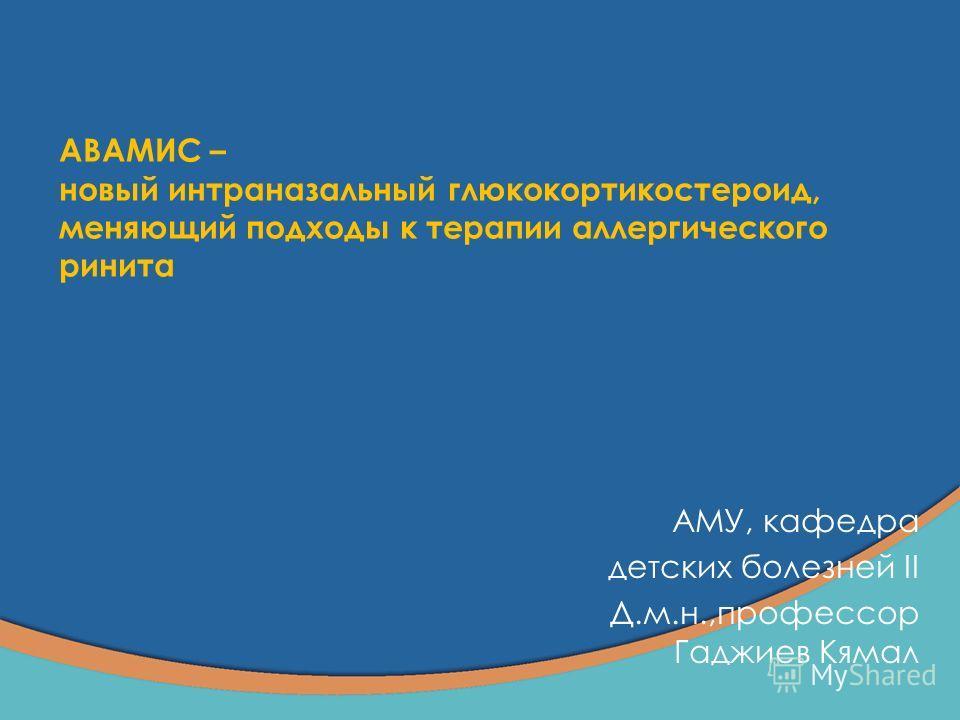 AВАМИС – новый интраназальный глюкокортикостероид, меняющий подходы к терапии аллергического ринита АМУ, кафедра детских болезней II Д.м.н.,профессор Гаджиев Кямал