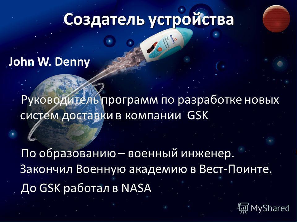 Создатель устройства John W. Denny Руководитель программ по разработке новых систем доставки в компании GSK По образованию – военный инженер. Закончил Военную академию в Вест-Поинте. До GSK работал в NASA