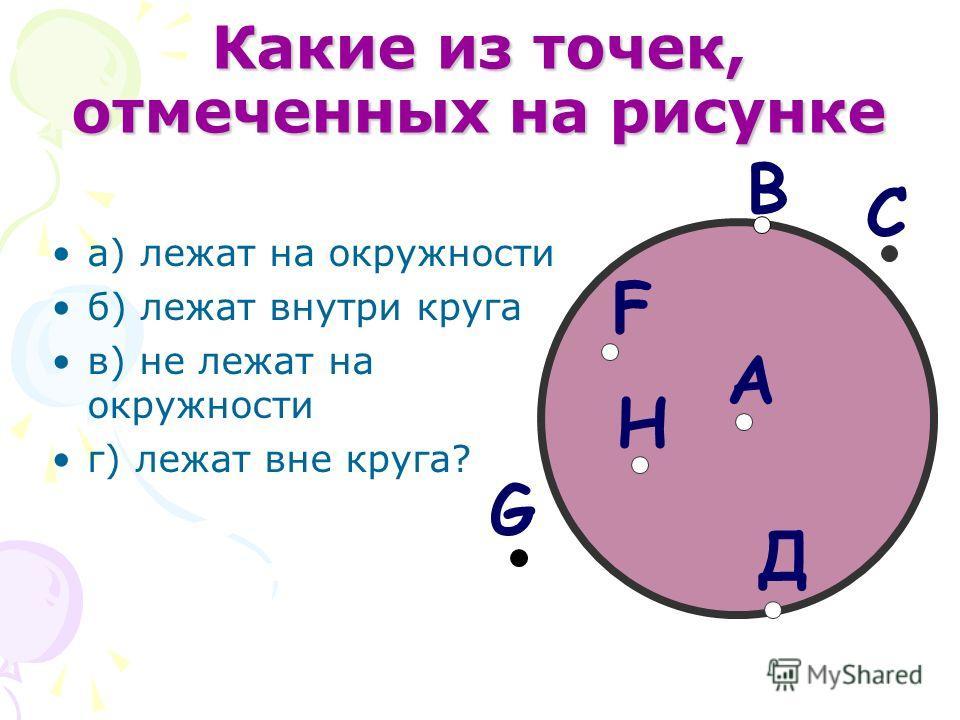Какие из точек, отмеченных на рисунке а) лежат на окружности б) лежат внутри круга в) не лежат на окружности г) лежат вне круга? Д C B G H F A