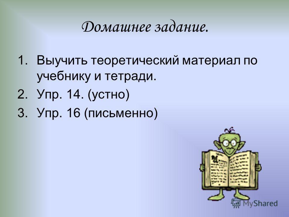 Домашнее задание. 1.Выучить теоретический материал по учебнику и тетради. 2.Упр. 14. (устно) 3.Упр. 16 (письменно)