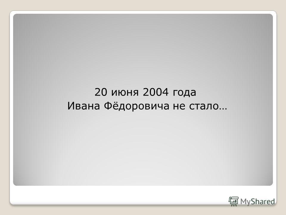 20 июня 2004 года Ивана Фёдоровича не стало…