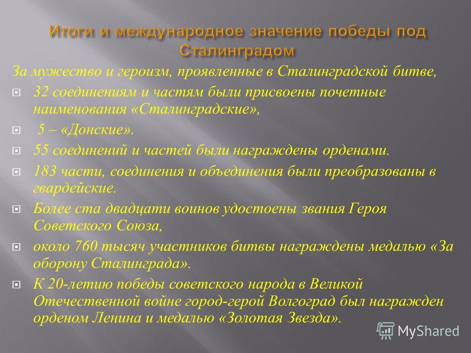 За мужество и героизм, проявленные в Сталинградской битве, 32 соединениям и частям были присвоены почетные наименования « Сталинградские », 5 – « Донские ». 55 соединений и частей были награждены орденами. 183 части, соединения и объединения были пре