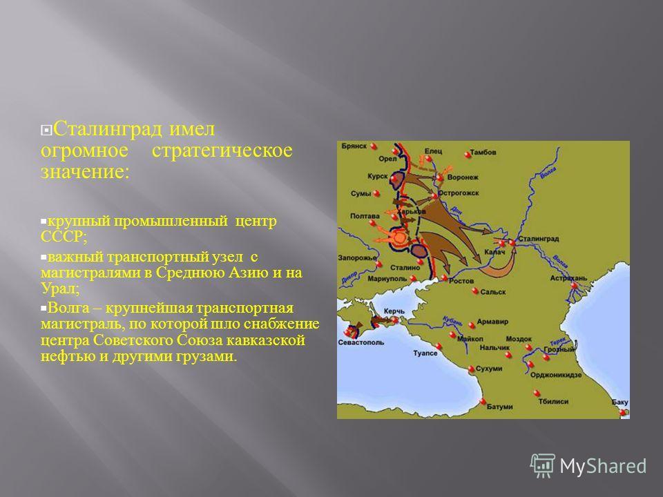 Сталинград имел огромное стратегическое значение : крупный промышленный центр СССР ; важный транспортный узел с магистралями в Среднюю Азию и на Урал ; Волга – крупнейшая транспортная магистраль, по которой шло снабжение центра Советского Союза кавка