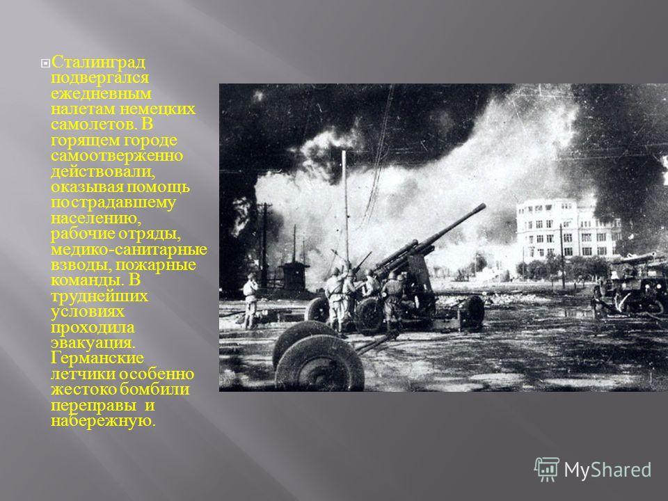 Сталинград подвергался ежедневным налетам немецких самолетов. В горящем городе самоотверженно действовали, оказывая помощь пострадавшему населению, рабочие отряды, медико - санитарные взводы, пожарные команды. В труднейших условиях проходила эвакуаци