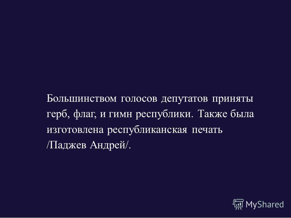 Большинством голосов депутатов приняты герб, флаг, и гимн республики. Также была изготовлена республиканская печать /Паджев Андрей/.