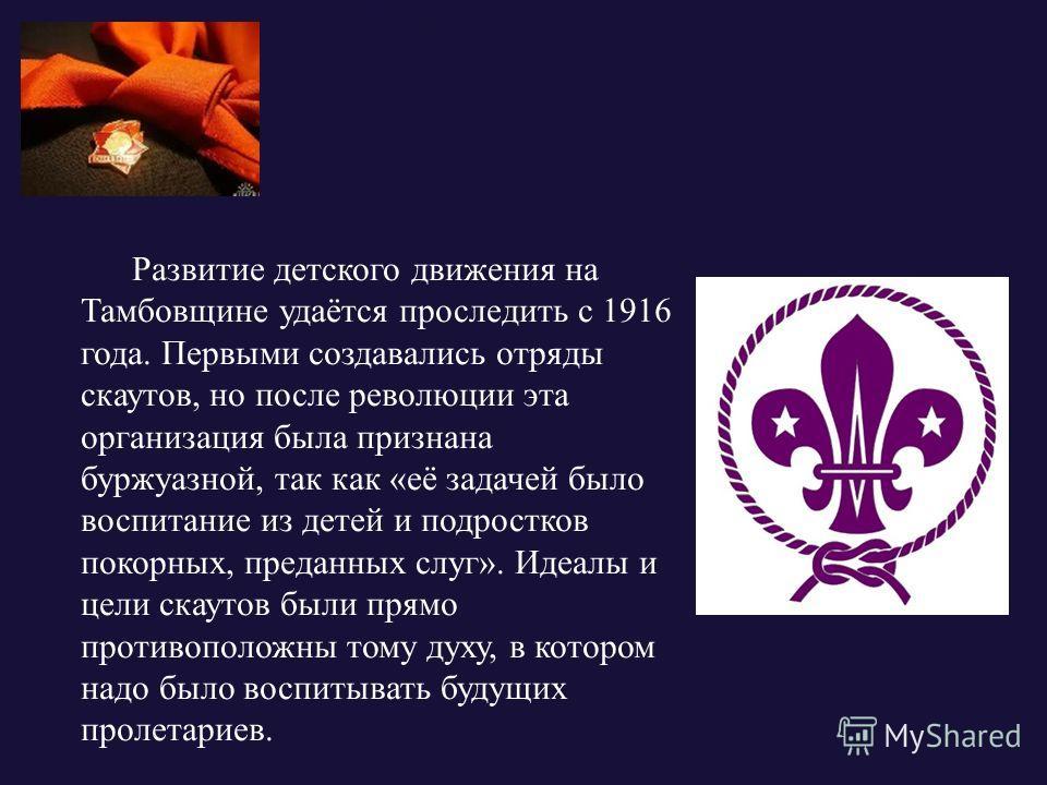 Развитие детского движения на Тамбовщине удаётся проследить с 1916 года. Первыми создавались отряды скаутов, но после революции эта организация была признана буржуазной, так как «её задачей было воспитание из детей и подростков покорных, преданных сл