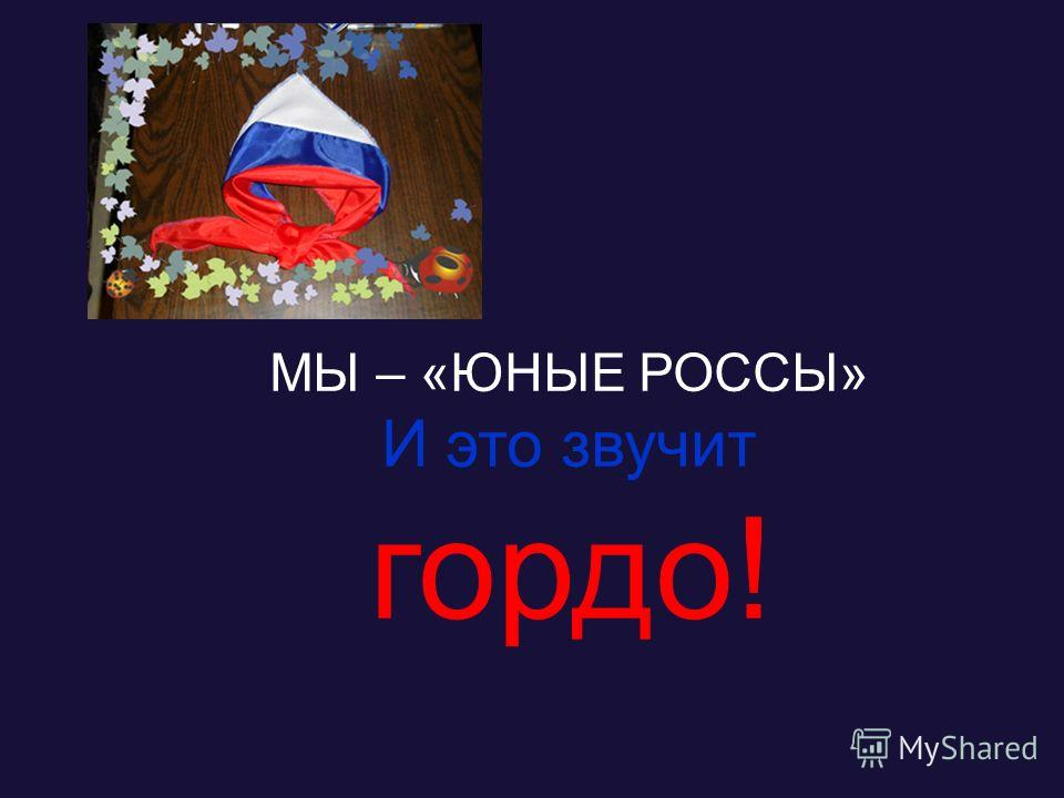 МЫ – «ЮНЫЕ РОССЫ» И это звучит гордо!