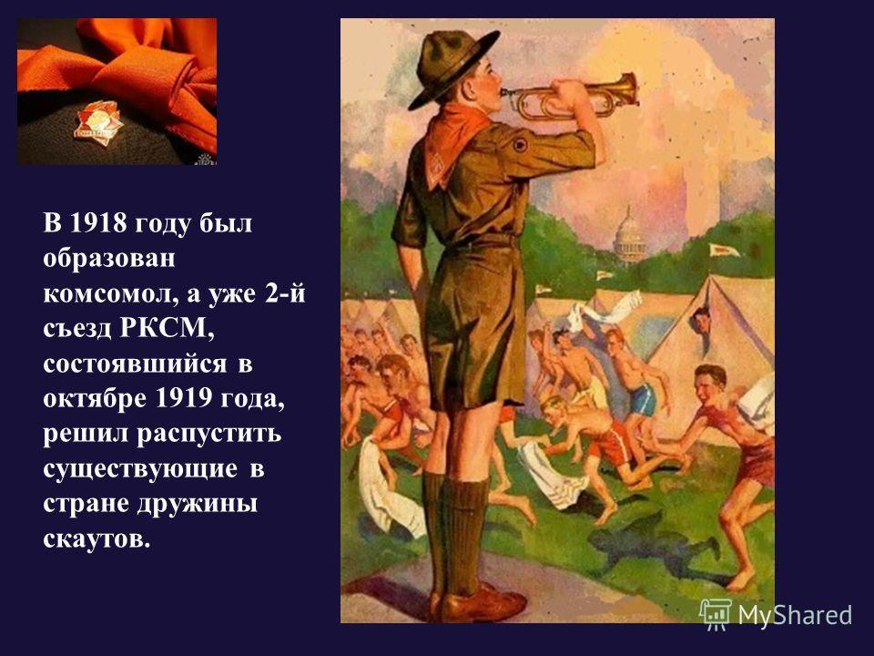 В 1918 году был образован комсомол, а уже 2-й съезд РКСМ, состоявшийся в октябре 1919 года, решил распустить существующие в стране дружины скаутов.