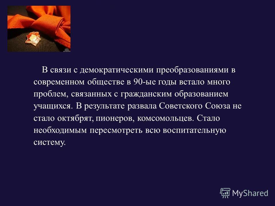 В связи с демократическими преобразованиями в современном обществе в 90-ые годы встало много проблем, связанных с гражданским образованием учащихся. В результате развала Советского Союза не стало октябрят, пионеров, комсомольцев. Стало необходимым пе